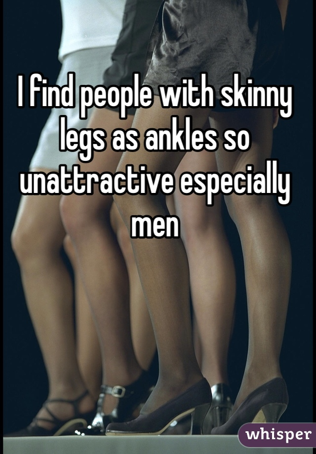 I find people with skinny legs as ankles so unattractive especially men