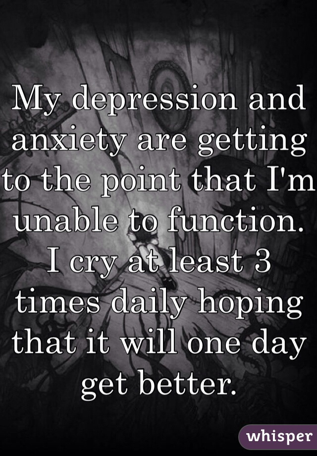 My depression and anxiety are getting to the point that I'm unable to function. I cry at least 3 times daily hoping that it will one day get better.