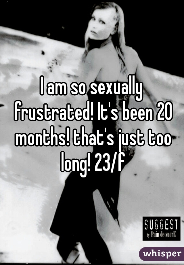 I am so sexually frustrated! It's been 20 months! that's just too long! 23/f