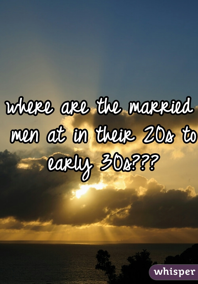 where are the married men at in their 20s to early 30s???