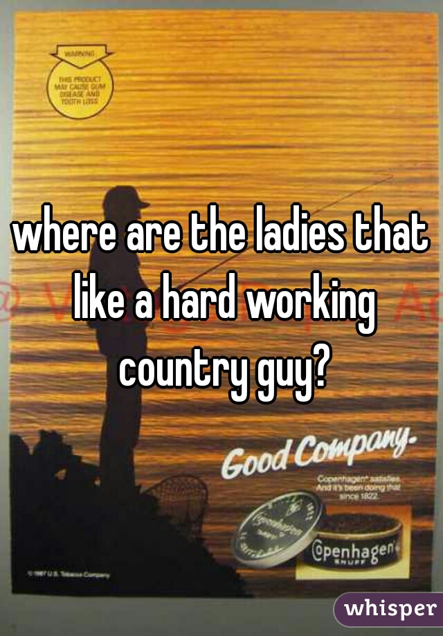 where are the ladies that like a hard working country guy?
