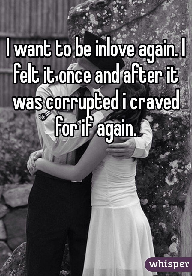I want to be inlove again. I felt it once and after it was corrupted i craved for if again.