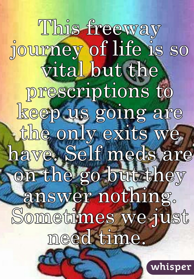 This freeway journey of life is so vital but the prescriptions to keep us going are the only exits we have. Self meds are on the go but they answer nothing. Sometimes we just need time.