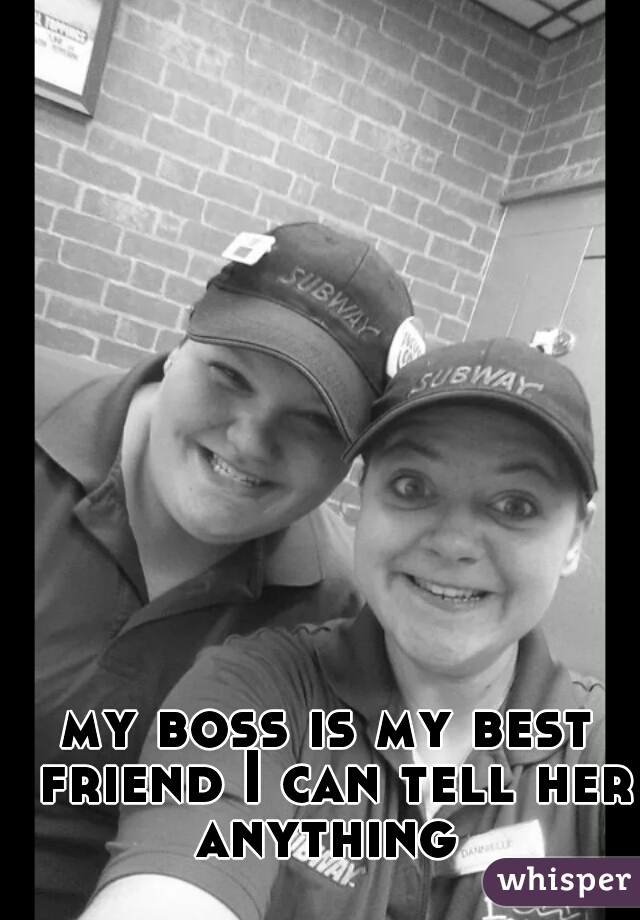 my boss is my best friend I can tell her anything