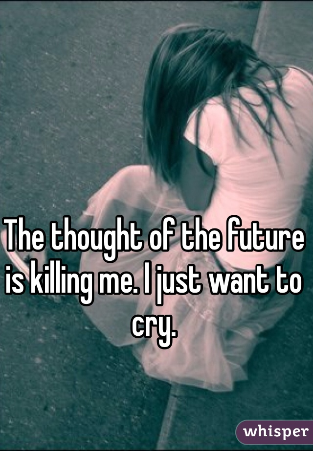 The thought of the future is killing me. I just want to cry.