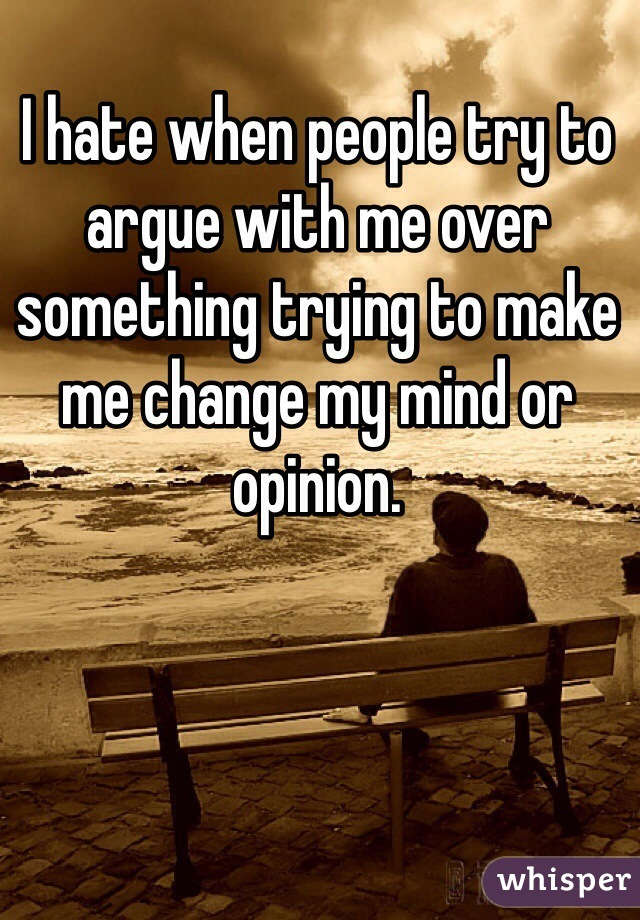 I hate when people try to argue with me over something trying to make me change my mind or opinion.