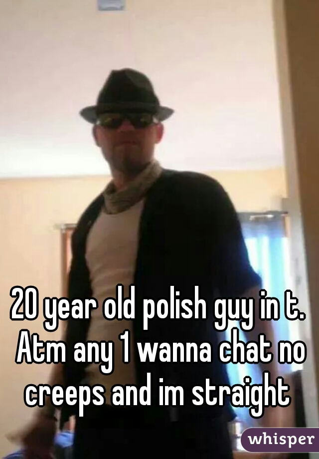 20 year old polish guy in t. Atm any 1 wanna chat no creeps and im straight