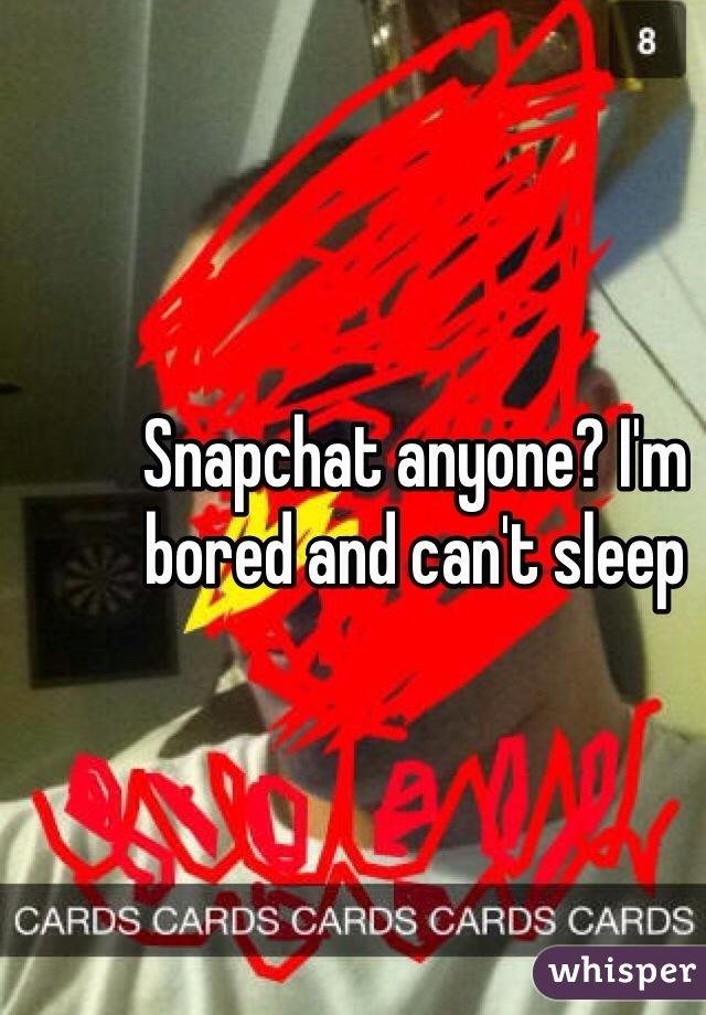 Snapchat anyone? I'm bored and can't sleep