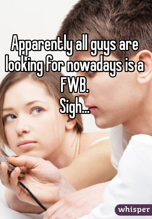 Apparently all guys are looking for nowadays is a FWB.  Sigh...