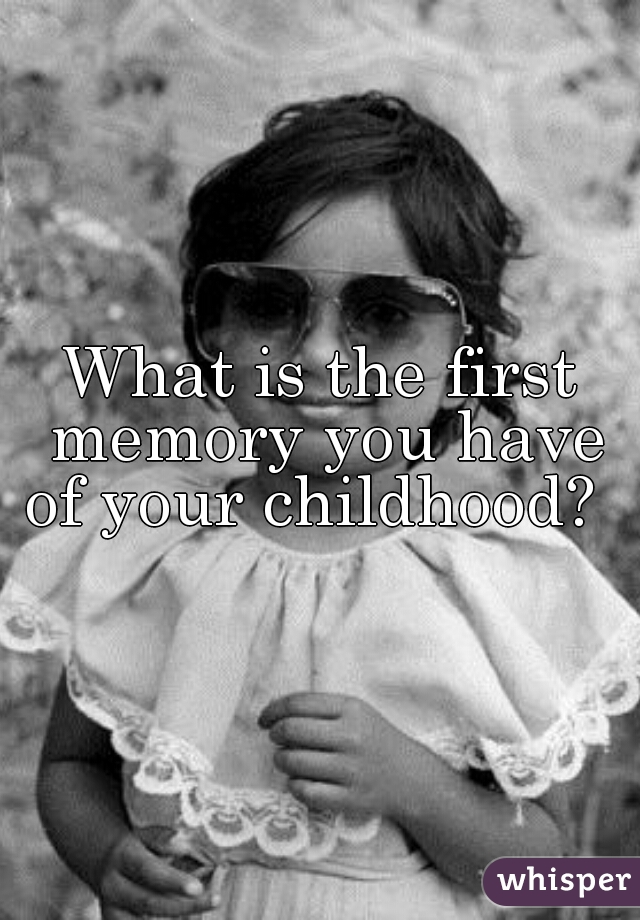 What is the first memory you have of your childhood?