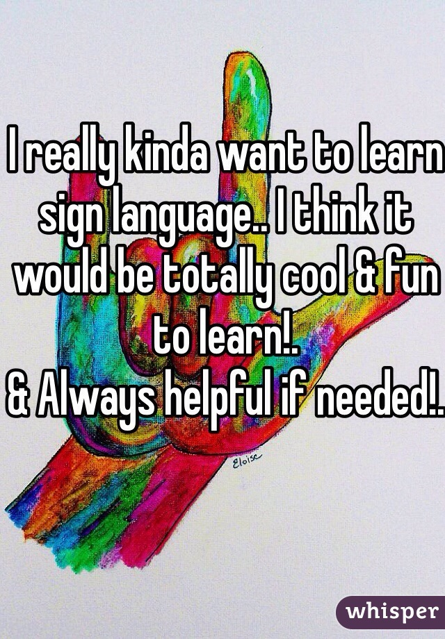 I really kinda want to learn sign language.. I think it would be totally cool & fun to learn!.  & Always helpful if needed!.