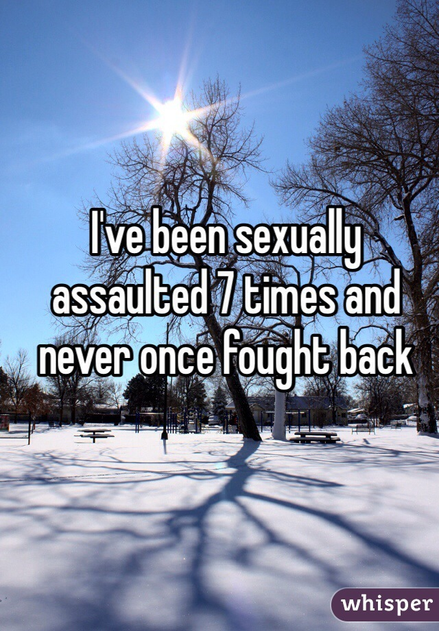 I've been sexually assaulted 7 times and never once fought back