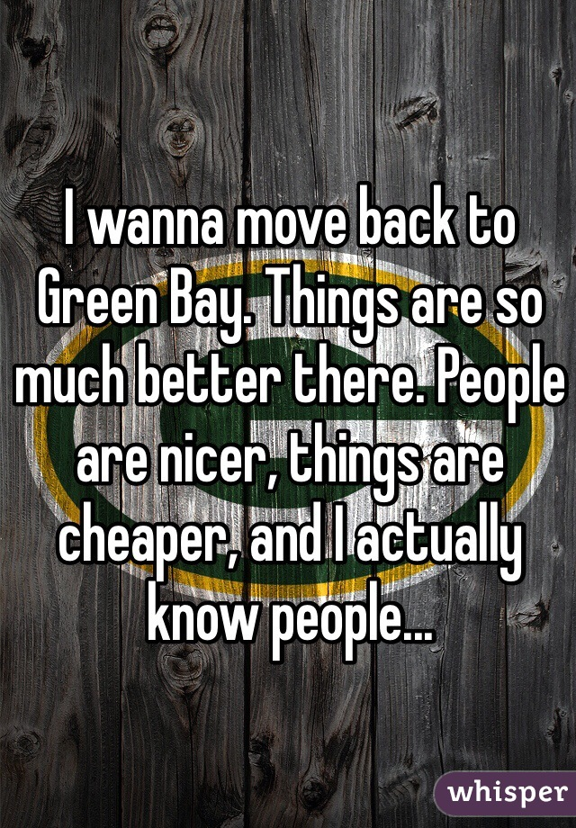 I wanna move back to Green Bay. Things are so much better there. People are nicer, things are cheaper, and I actually know people...