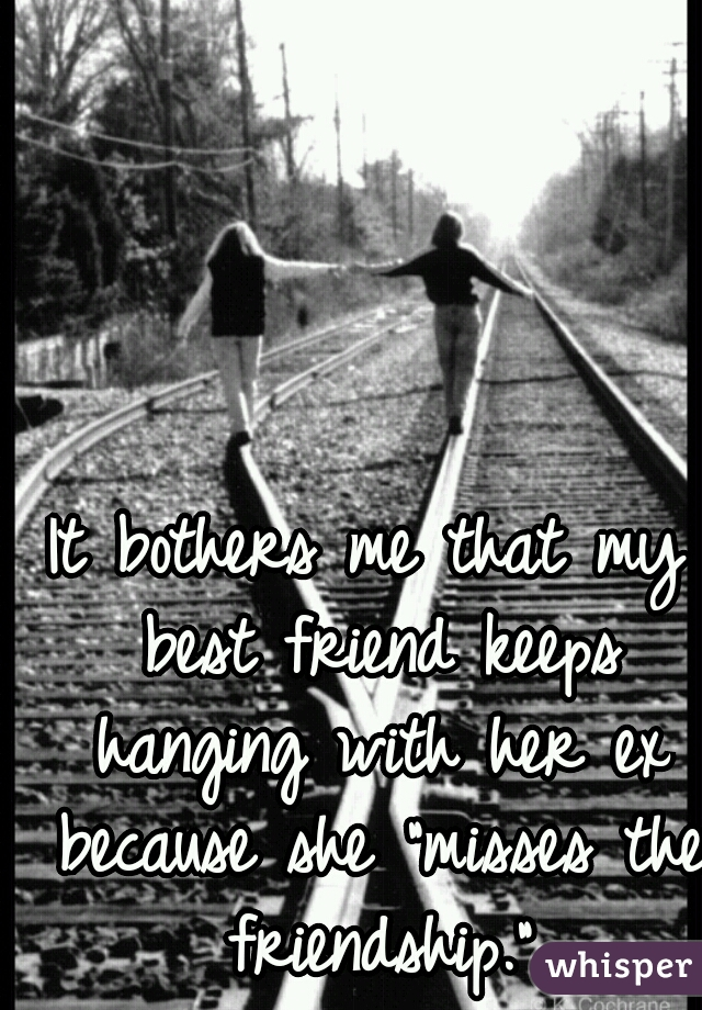 """It bothers me that my best friend keeps hanging with her ex because she """"misses the friendship."""""""