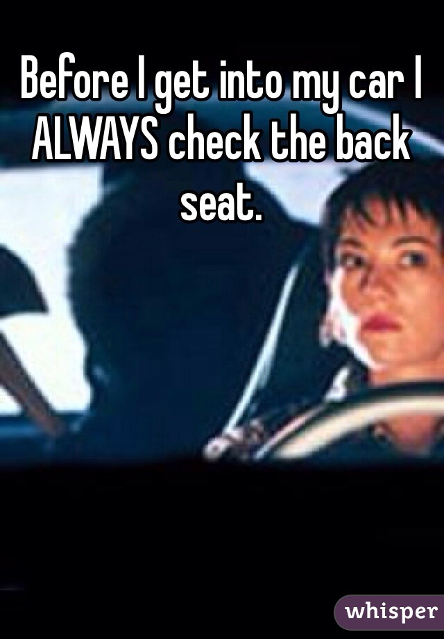 Before I get into my car I ALWAYS check the back seat.