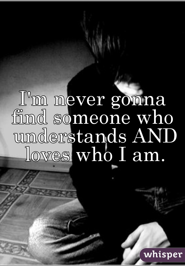 I'm never gonna find someone who  understands AND loves who I am.