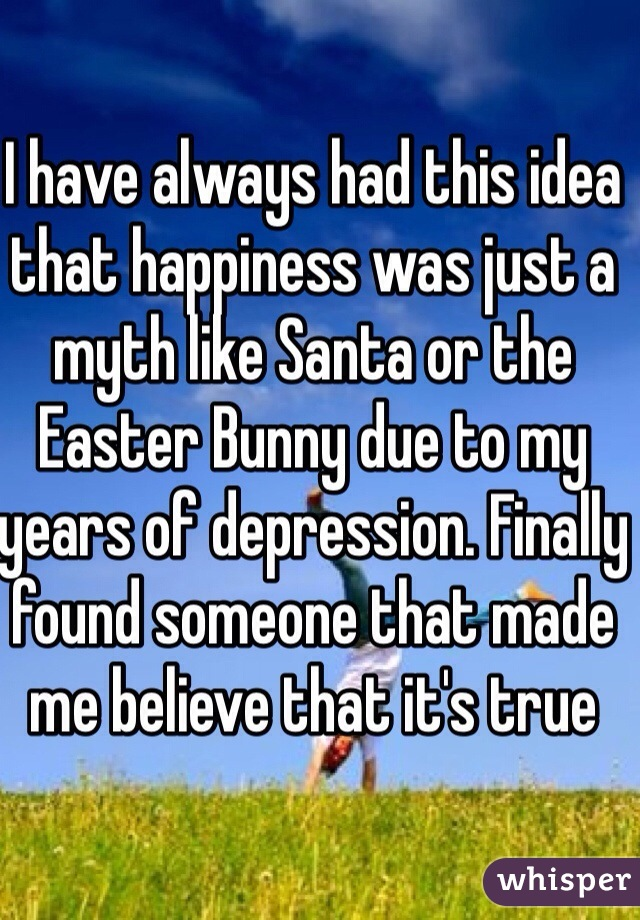 I have always had this idea that happiness was just a myth like Santa or the Easter Bunny due to my years of depression. Finally found someone that made me believe that it's true