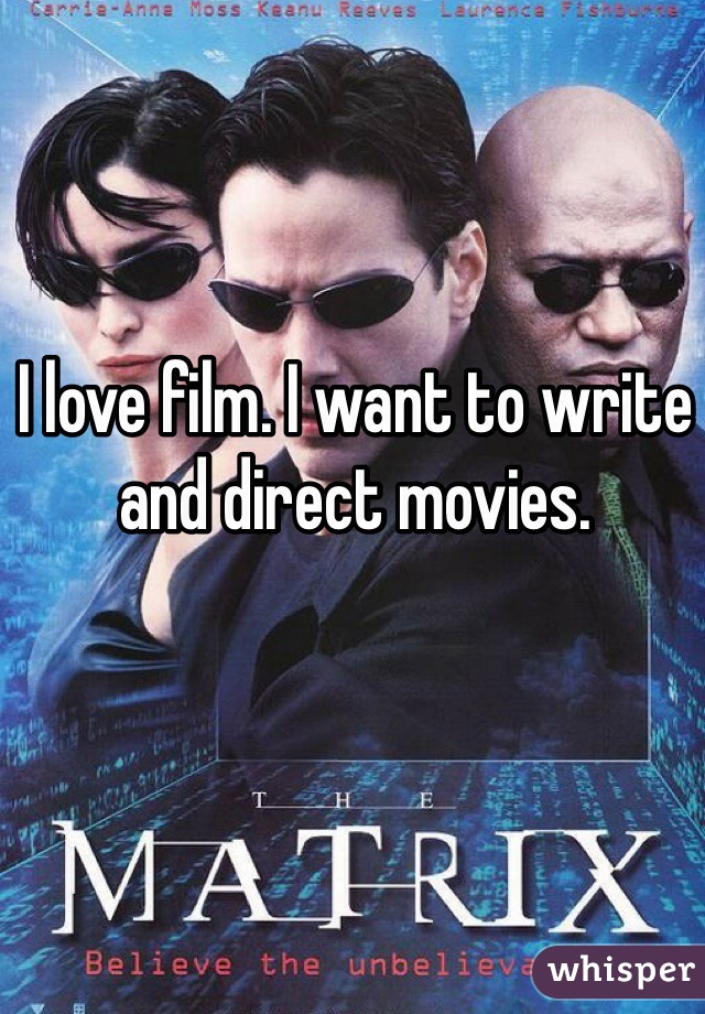 I love film. I want to write and direct movies.
