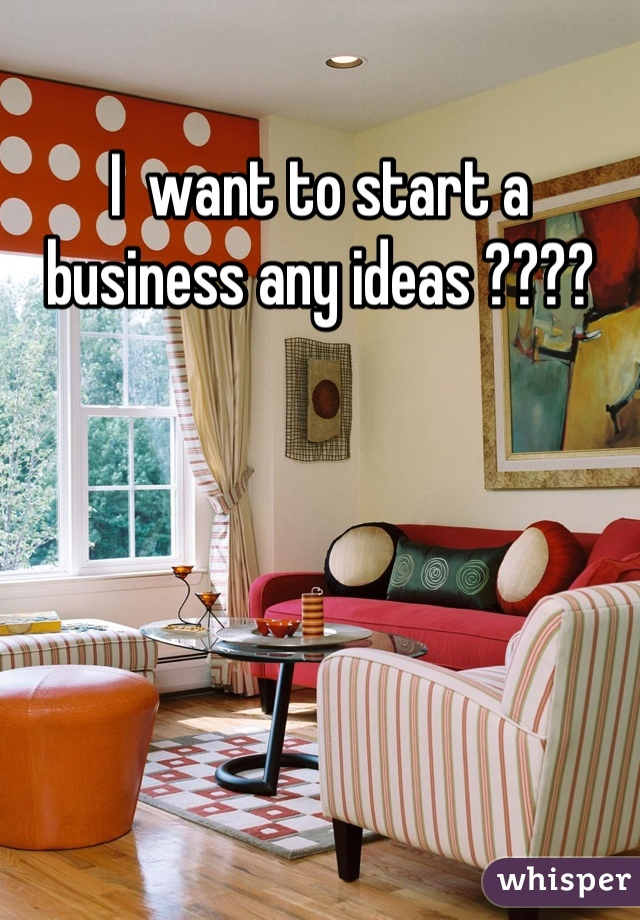 I  want to start a business any ideas ????