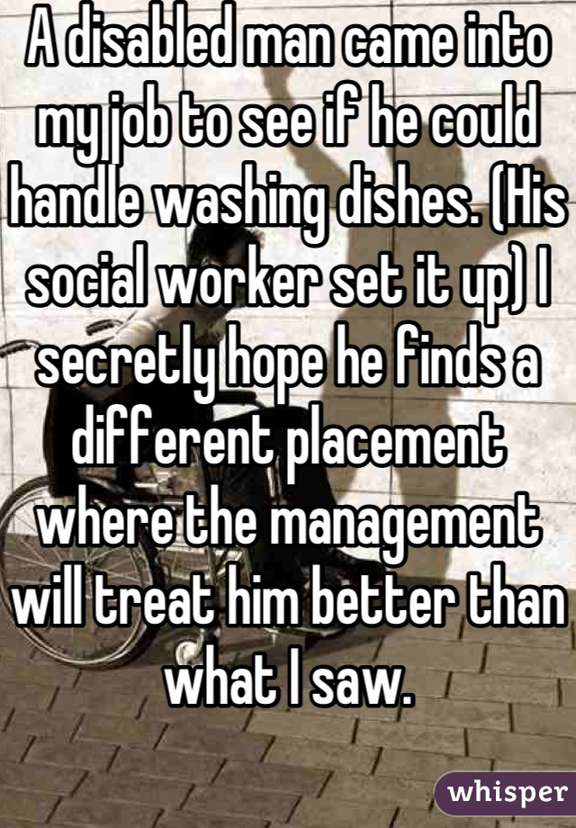 A disabled man came into my job to see if he could handle washing dishes. (His social worker set it up) I secretly hope he finds a different placement where the management will treat him better than what I saw.