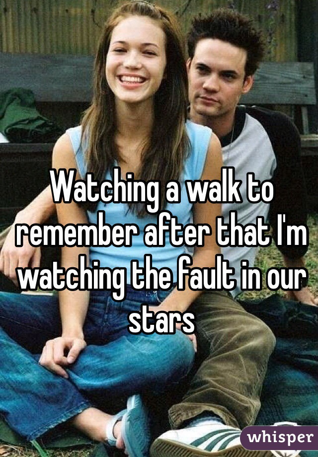 Watching a walk to remember after that I'm watching the fault in our stars