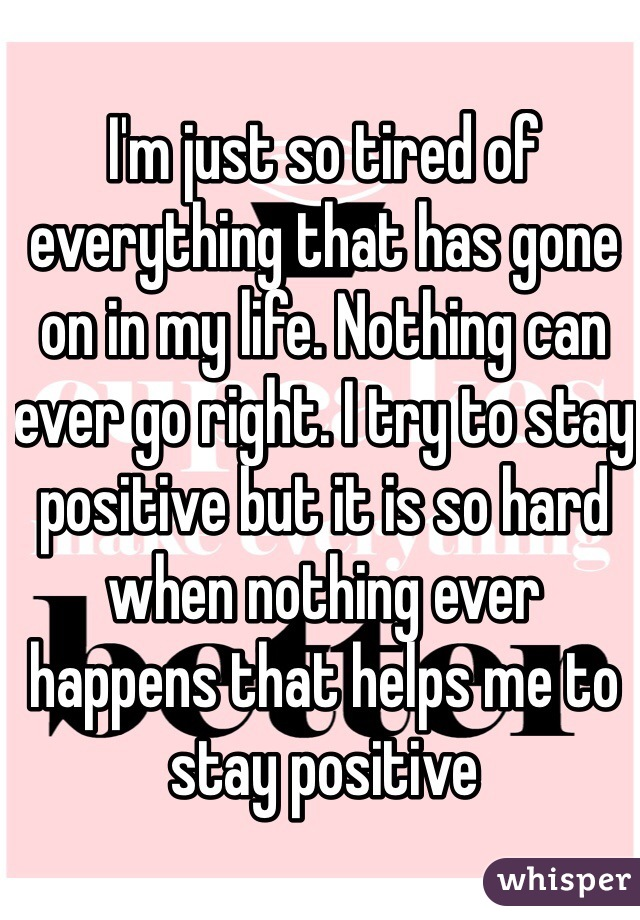 I'm just so tired of everything that has gone on in my life. Nothing can ever go right. I try to stay positive but it is so hard when nothing ever happens that helps me to stay positive