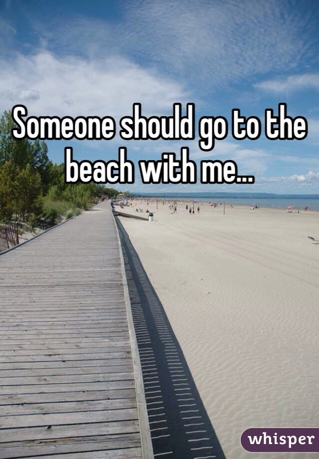 Someone should go to the beach with me...
