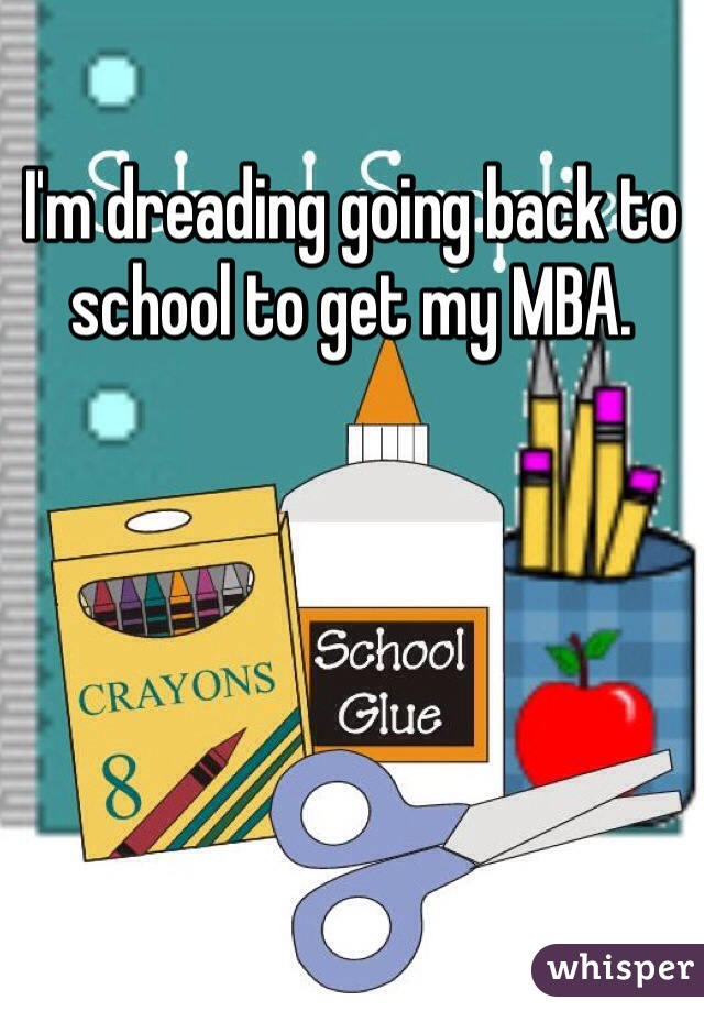 I'm dreading going back to school to get my MBA.