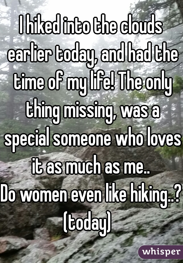 I hiked into the clouds earlier today, and had the time of my life! The only thing missing, was a special someone who loves it as much as me..  Do women even like hiking..? (today)