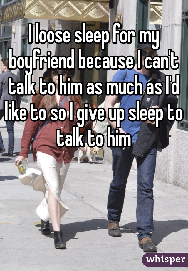 I loose sleep for my boyfriend because I can't talk to him as much as I'd like to so I give up sleep to talk to him