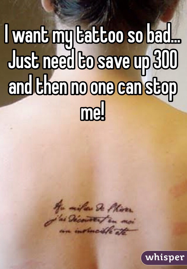 I want my tattoo so bad... Just need to save up 300 and then no one can stop me!