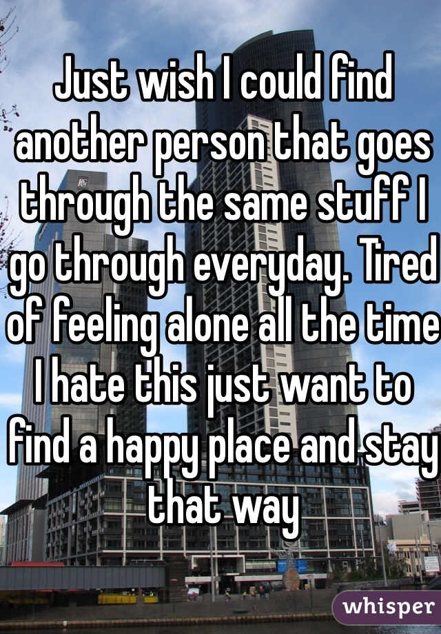 Just wish I could find another person that goes through the same stuff I go through everyday. Tired of feeling alone all the time I hate this just want to find a happy place and stay that way