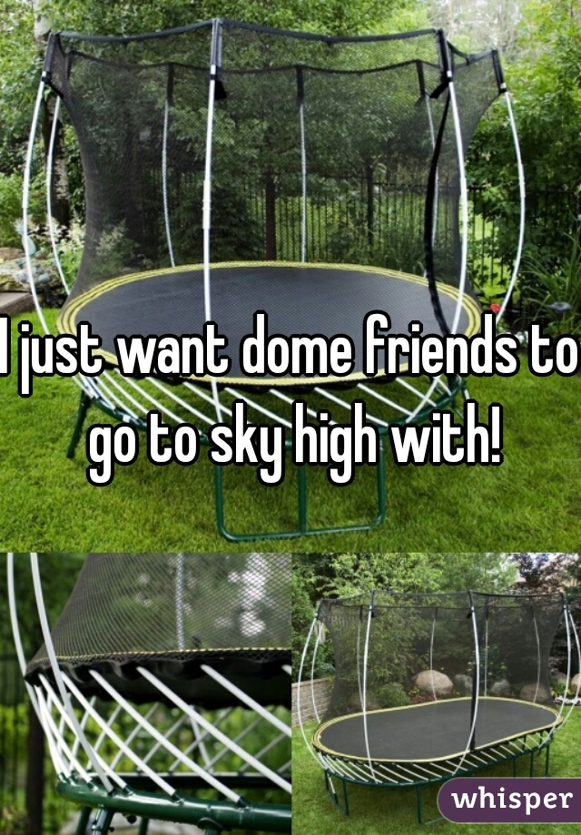 I just want dome friends to go to sky high with!