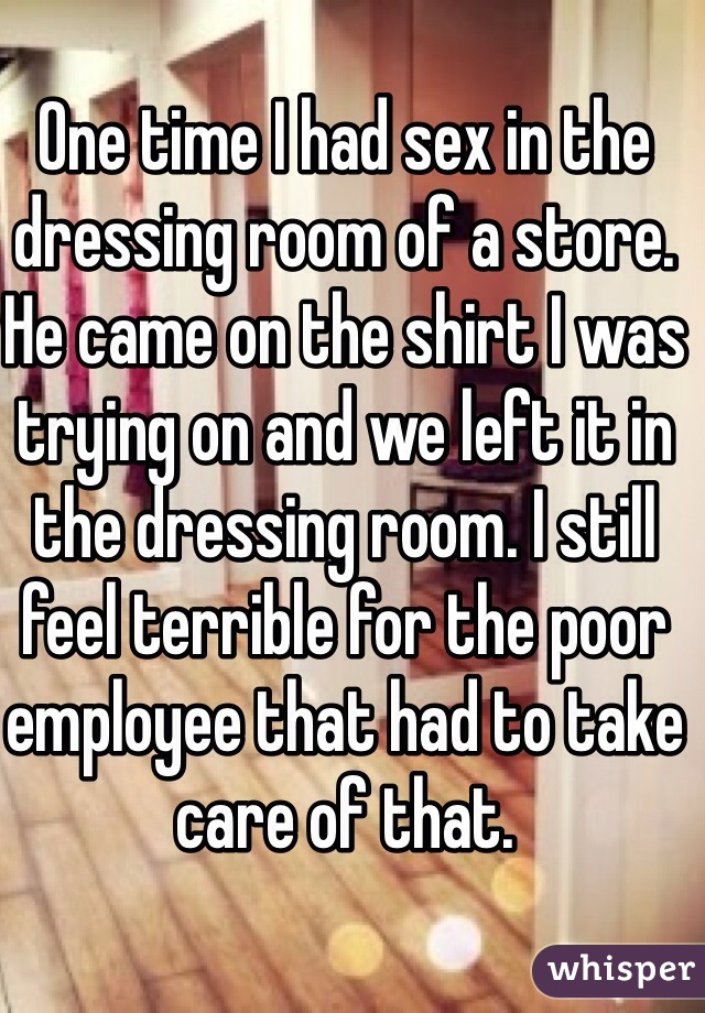 One time I had sex in the dressing room of a store. He came on the shirt I was trying on and we left it in the dressing room. I still feel terrible for the poor employee that had to take care of that.