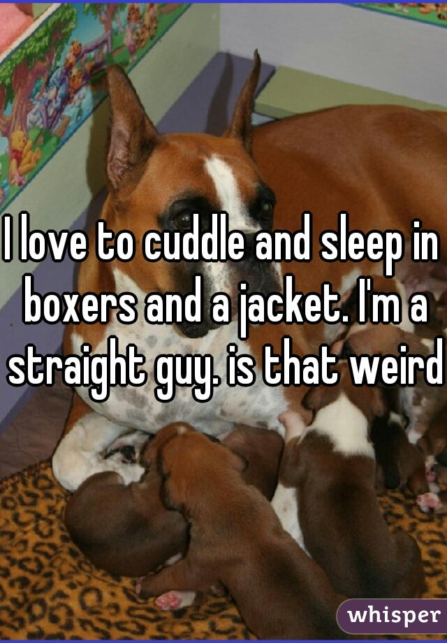 I love to cuddle and sleep in boxers and a jacket. I'm a straight guy. is that weird?