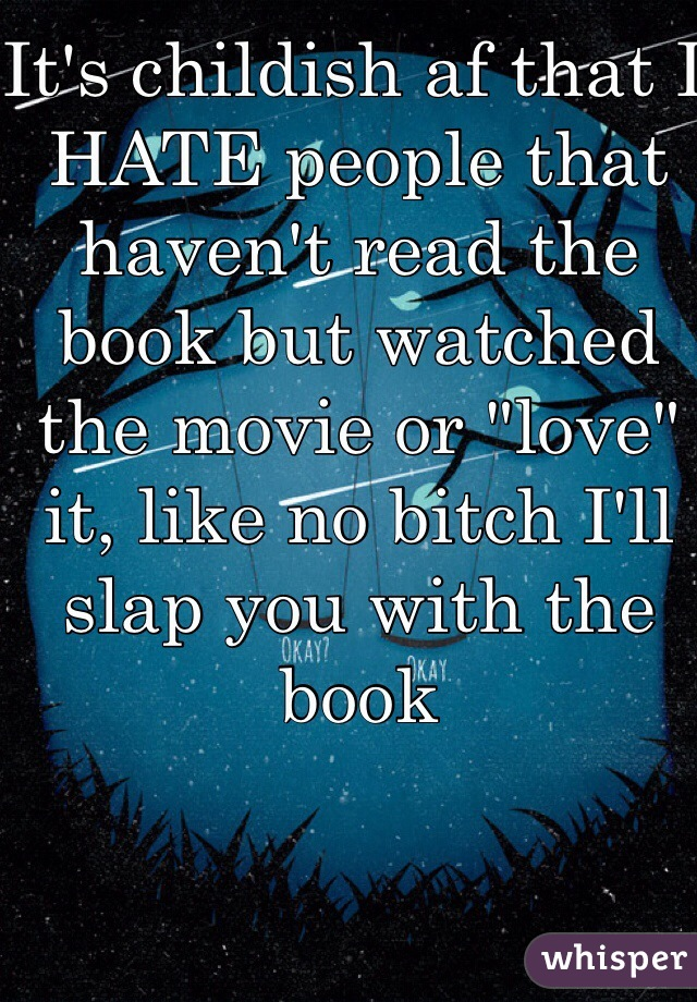 "It's childish af that I HATE people that haven't read the book but watched the movie or ""love"" it, like no bitch I'll slap you with the book"