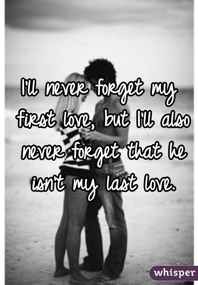 I'll never forget my first love, but I'll also never forget that he isn't my last love.