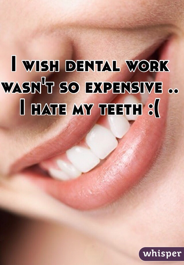 I wish dental work wasn't so expensive .. I hate my teeth :(
