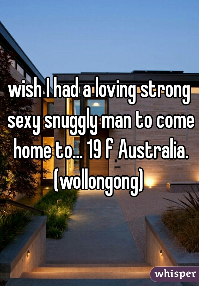 wish I had a loving strong sexy snuggly man to come home to... 19 f Australia. (wollongong)