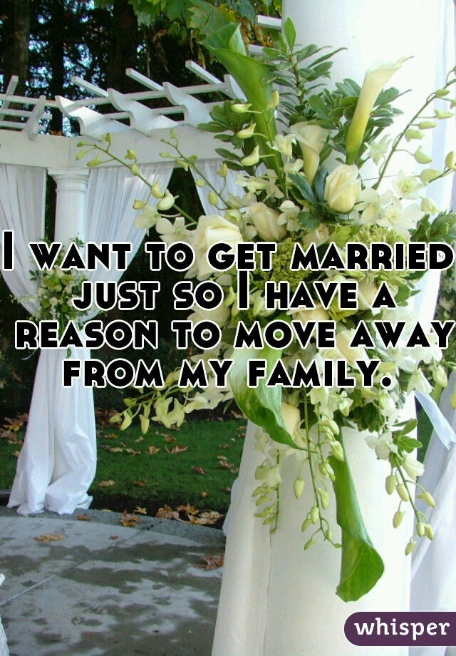 I want to get married just so I have a reason to move away from my family.