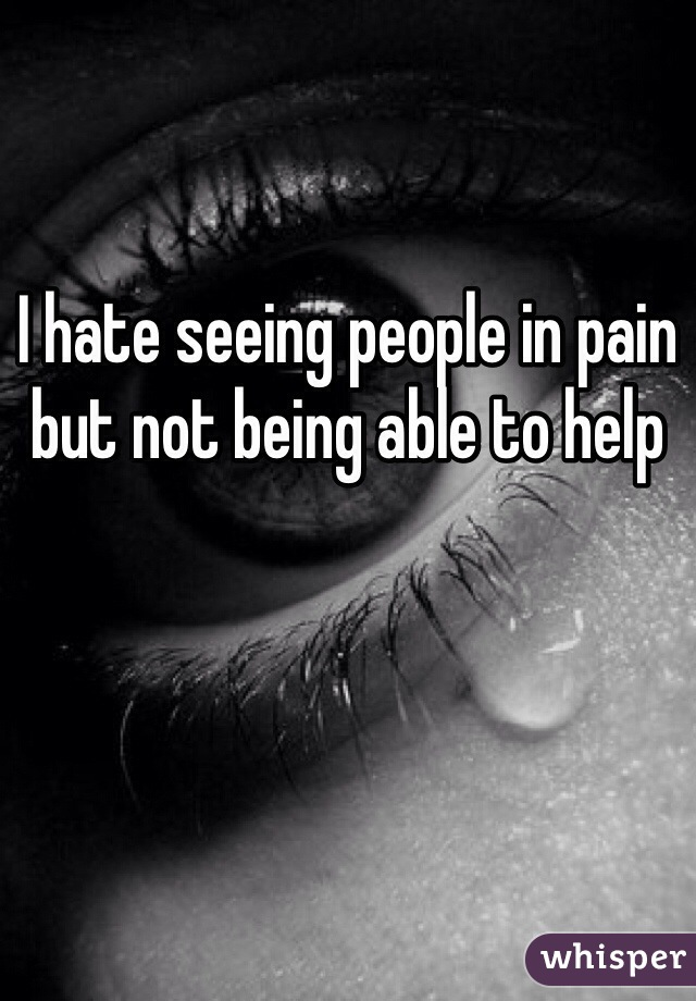 I hate seeing people in pain but not being able to help
