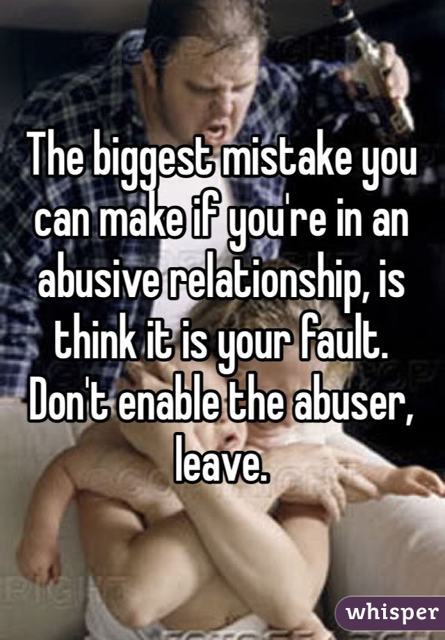 The biggest mistake you can make if you're in an abusive relationship, is think it is your fault.  Don't enable the abuser, leave.