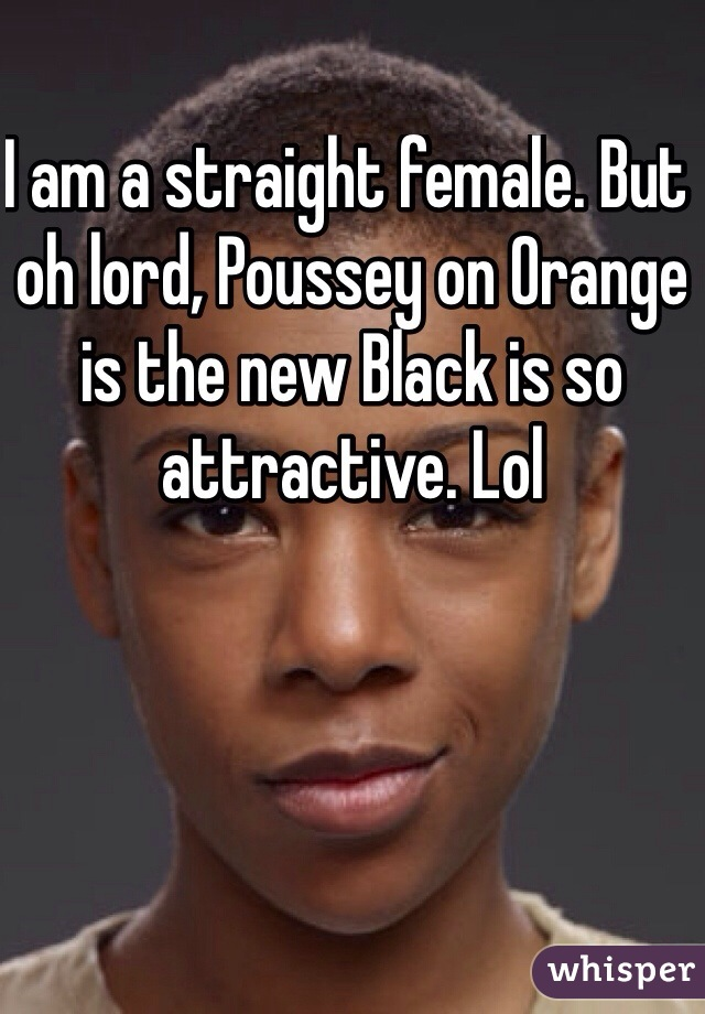 I am a straight female. But oh lord, Poussey on Orange is the new Black is so attractive. Lol