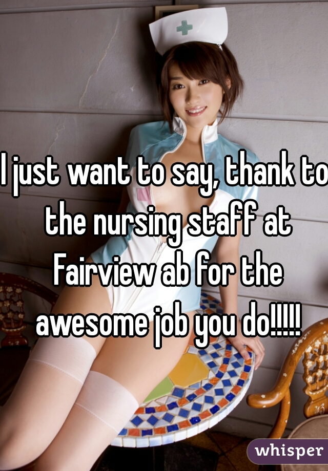 I just want to say, thank to the nursing staff at Fairview ab for the awesome job you do!!!!!