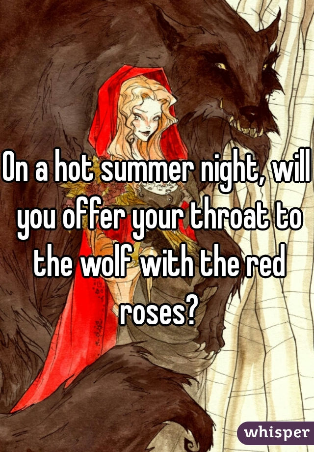 On a hot summer night, will you offer your throat to the wolf with the red roses?