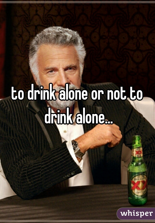 to drink alone or not to drink alone...