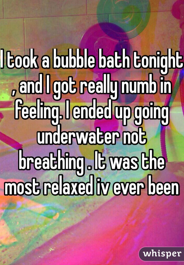 I took a bubble bath tonight , and I got really numb in feeling. I ended up going underwater not breathing . It was the most relaxed iv ever been