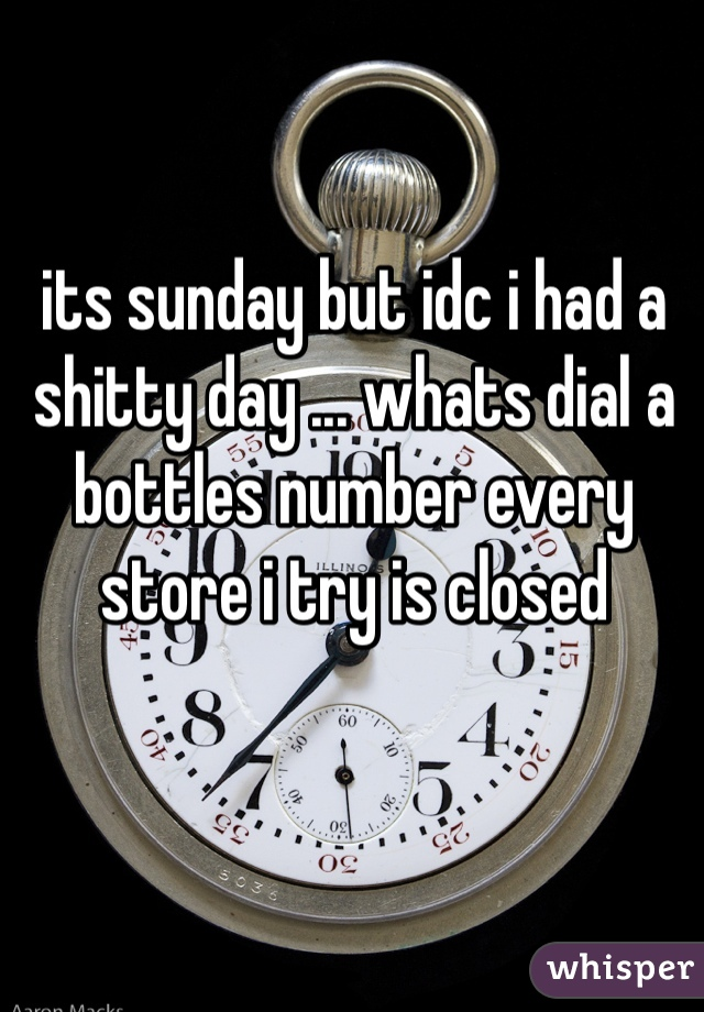 its sunday but idc i had a shitty day ... whats dial a bottles number every store i try is closed