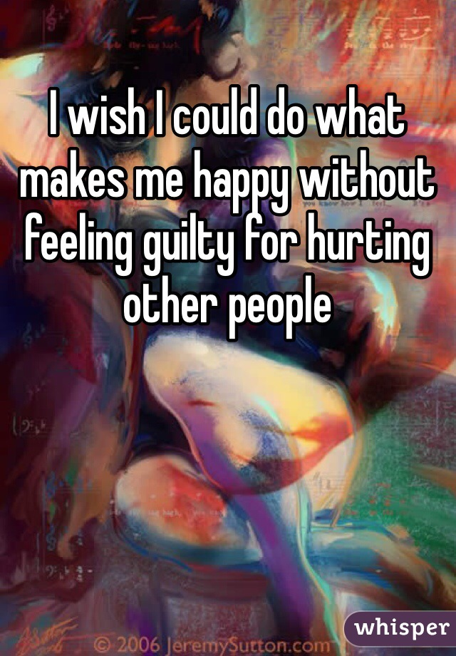 I wish I could do what makes me happy without feeling guilty for hurting other people