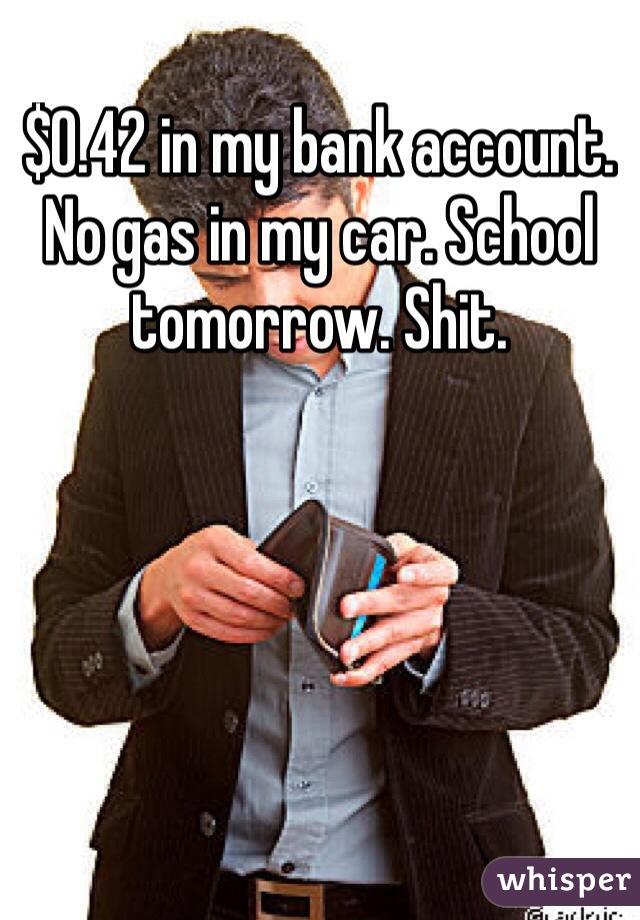 $0.42 in my bank account. No gas in my car. School tomorrow. Shit.